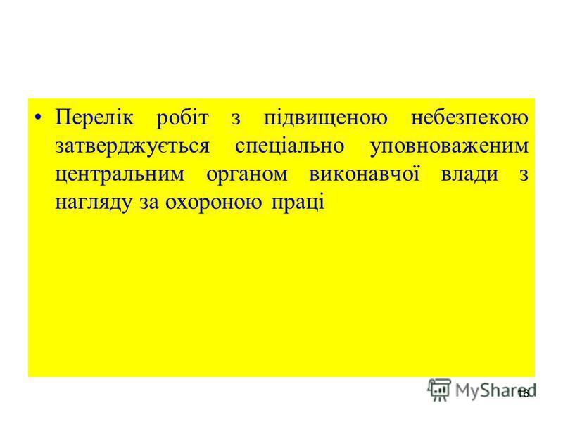16 Перелік робіт з підвищеною небезпекою затверджується спеціально уповноваженим центральним органом виконавчої влади з нагляду за охороною праці