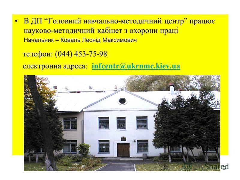 2 В ДП Головний навчально-методичний центр працює науково-методичний кабінет з охорони праці Начальник – Коваль Леонід Максимович телефон: (044) 453-75-98 електронна адреса: infcentr@ukrnmc.kiev.uainfcentr@ukrnmc.kiev.ua