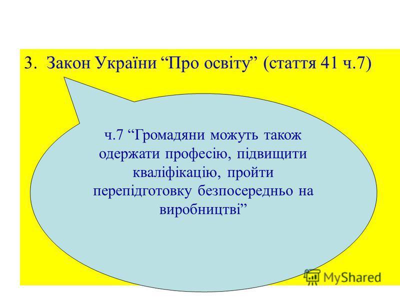 23 3. Закон України Про освіту (стаття 41 ч.7) ч.7 Громадяни можуть також одержати професію, підвищити кваліфікацію, пройти перепідготовку безпосередньо на виробництві
