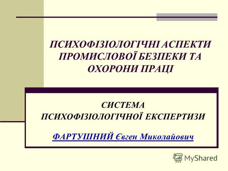 ПСИХОФІЗІОЛОГІЧНІ АСПЕКТИ ПРОМИСЛОВОЇ БЕЗПЕКИ ТА ОХОРОНИ ПРАЦІ СИСТЕМА ПСИХОФІЗІОЛОГІЧНОЇ ЕКСПЕРТИЗИ ФАРТУШНИЙ Євген Миколайович