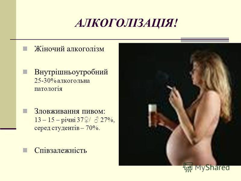 АЛКОГОЛІЗАЦІЯ! Жіночий алкоголізм Внутрішньоутробний 25-30% алкогольна патологія Зловживання пивом: 13 – 15 – річні 37/ 27%, серед студентів – 70%. Співзалежність
