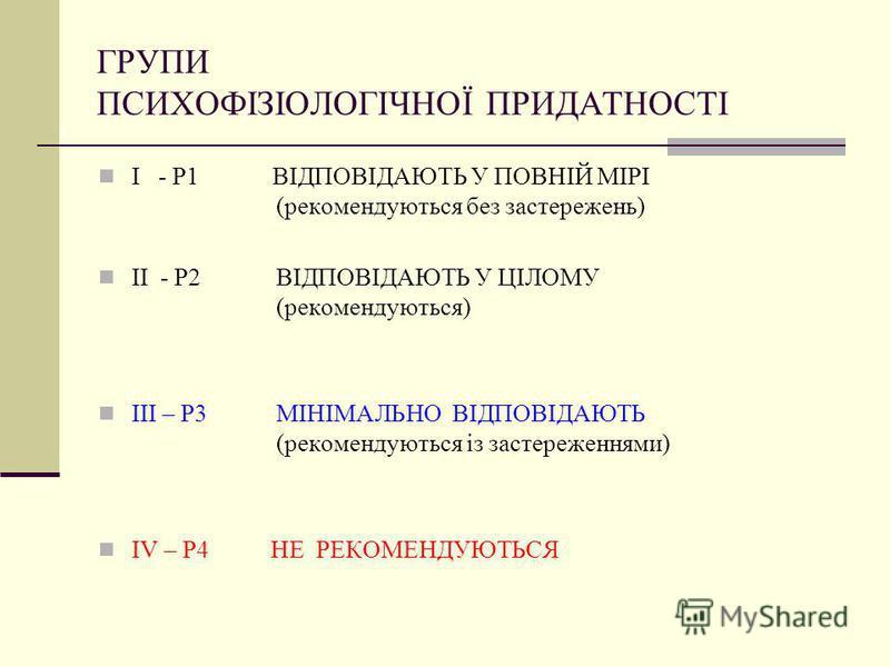 ГРУПИ ПСИХОФІЗІОЛОГІЧНОЇ ПРИДАТНОСТІ I - Р1 ВІДПОВІДАЮТЬ У ПОВНІЙ МІРІ (рекомендуються без застережень) II - Р2 ВІДПОВІДАЮТЬ У ЦІЛОМУ (рекомендуються) III – Р3 МІНІМАЛЬНО ВІДПОВІДАЮТЬ (рекомендуються із застереженнями) IV – Р4 НЕ РЕКОМЕНДУЮТЬСЯ