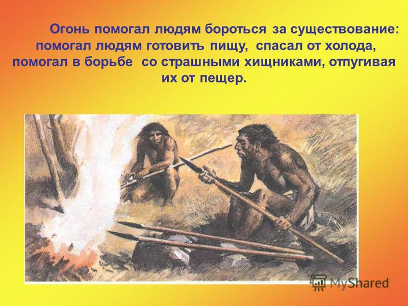 Огонь помогал людям бороться за существование: помогал людям готовить пищу, спасал от холода, помогал в борьбе со страшными хищниками, отпугивая их от пещер.