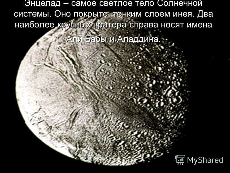 Энцелад – самое светлое тело Солнечной системы. Оно покрыто, тонким слоем инея. Два наиболее крупных кратера справа носят имена Али Бабы и Аладдина.