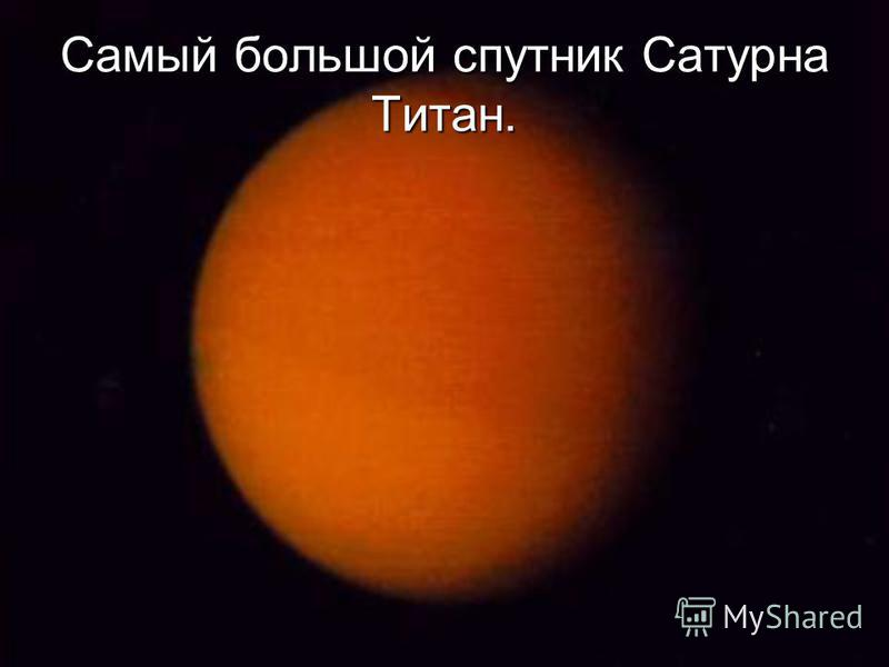 Самый большой спутник Сатурна Титан.