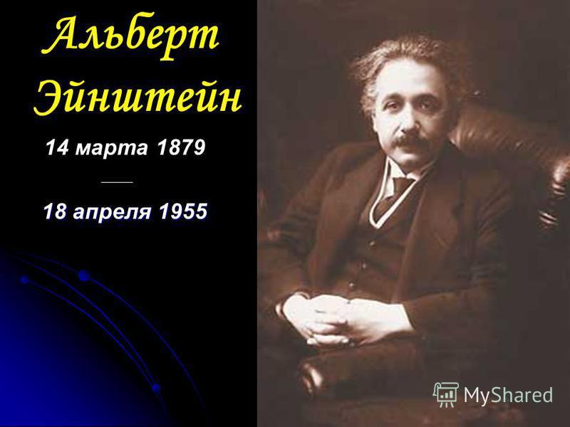 Альберт Эйнштейн 14 марта 1879 18 апреля 1955