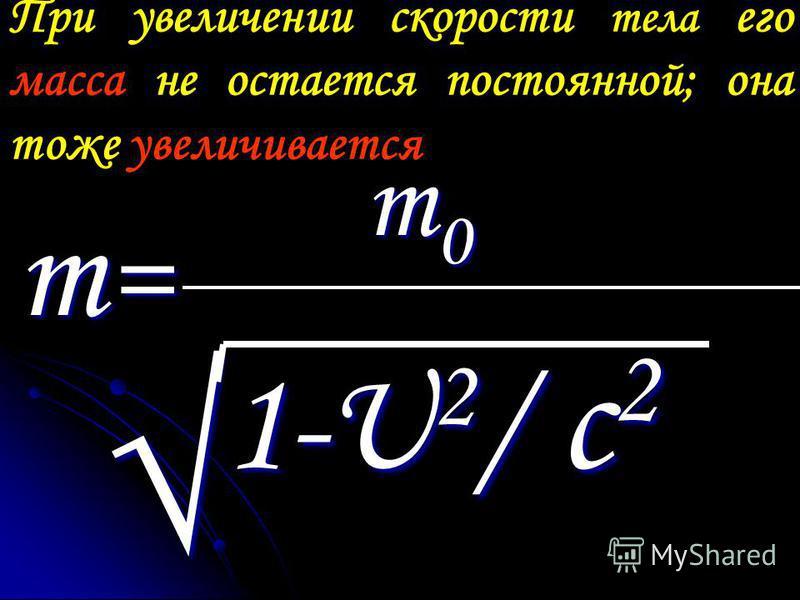 При увеличении скорости тела его масса не остается постоянной; она тоже увеличивается m = m = m 0 m 0 1-U 2 / c 2 1-U 2 / c 2
