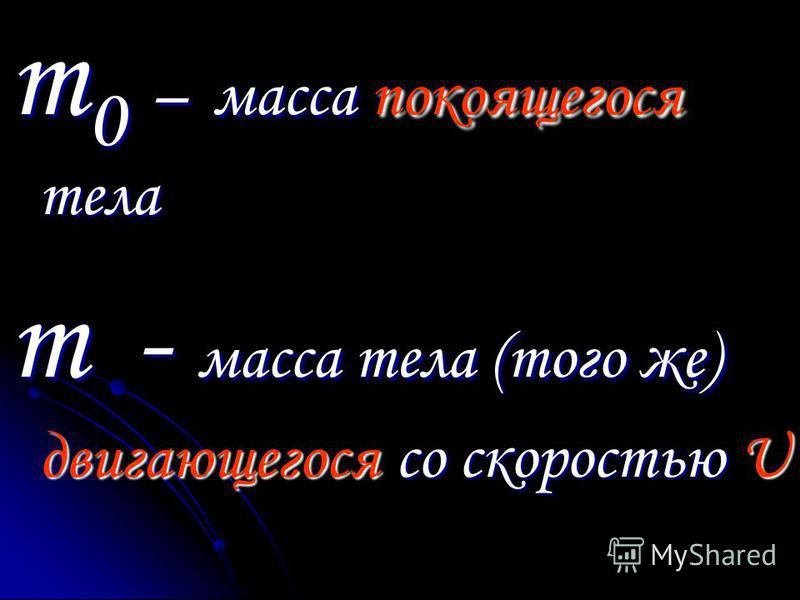 m 0 – масса покоящегося тела m - масса тела (того же) двигающегося со скоростью U