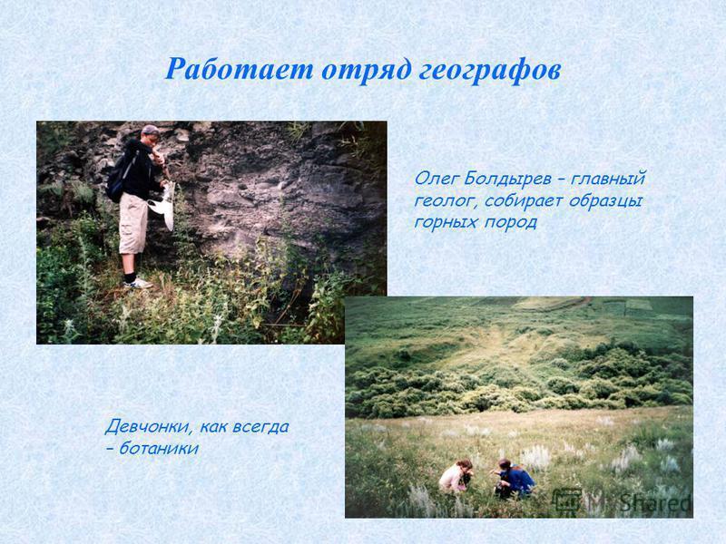 Работает отряд географов Олег Болдырев – главный геолог, собирает образцы горных пород Девчонки, как всегда – ботаники