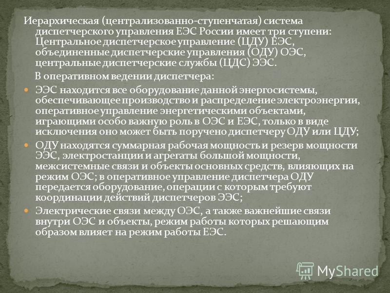 Иерархическая (централизованно-ступенчатая) система диспетчерского управления ЕЭС России имеет три ступени: Центральное диспетчерское управление (ЦДУ) ЕЭС, объединенные диспетчерские управления (ОДУ) ОЭС, центральные диспетчерские службы (ЦДС) ЭЭС. В