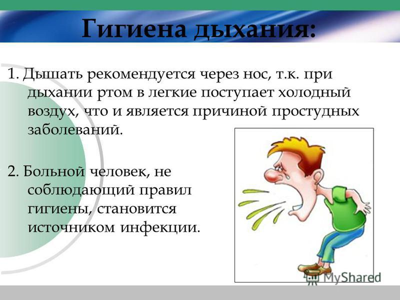 2. Больной человек, не соблюдающий правил гигиены, становится источником инфекции. Гигиена дыхания: 1. Дышать рекомендуется через нос, т.к. при дыхании ртом в легкие поступает холодный воздух, что и является причиной простудных заболеваний.