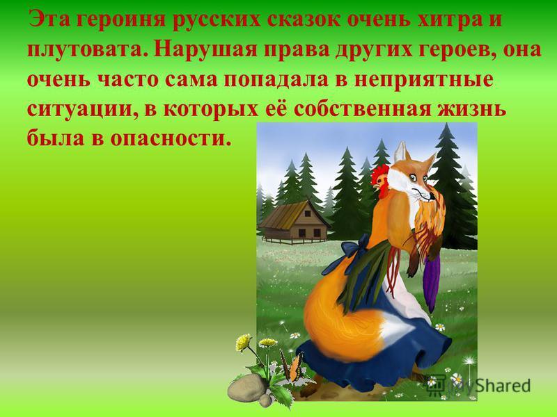 Эта героиня русских сказок очень хитра и плутовата. Нарушая права других героев, она очень часто сама попадала в неприятные ситуации, в которых её собственная жизнь была в опасности.