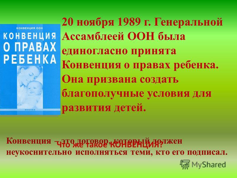 20 ноября 1989 г. Генеральной Ассамблеей ООН была единогласно принята Конвенция о правах ребенка. Она призвана создать благополучные условия для развития детей. Конвенция – это договор, который должен неукоснительно исполняться теми, кто его подписал