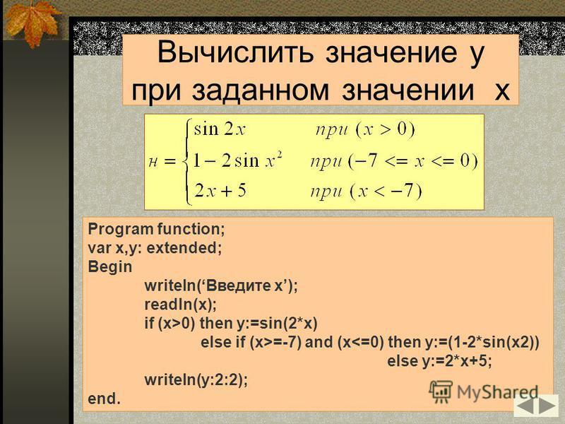 Program function; var x,y: extended; Begin writeln(Введите x); readln(x); if (x>0) then y:=sin(2*x) else if (x>=-7) and (x<=0) then y:=(1-2*sin(x2)) else y:=2*x+5; writeln(y:2:2); end. Вычислить значение y при заданном значении x