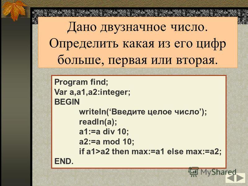 Program find; Var a,a1,a2:integer; BEGIN writeln(Введите целое число); readln(a); a1:=a div 10; a2:=a mod 10; if a1>a2 then max:=a1 else max:=a2; END. Дано двузначное число. Определить какая из его цифр больше, первая или вторая.