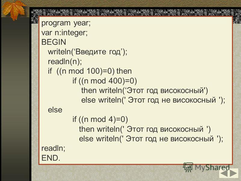 program year; var n:integer; BEGIN writeln(Введите год); readln(n); if ((n mod 100)=0) then if ((n mod 400)=0) then writeln(Этот год високосный') else writeln(' Этот год не високосный '); else if ((n mod 4)=0) then writeln(' Этот год високосный ') el