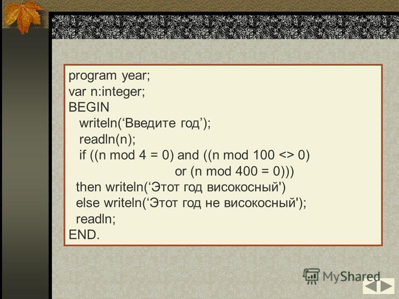program year; var n:integer; BEGIN writeln(Введите год); readln(n); if ((n mod 4 = 0) and ((n mod 100 <> 0) or (n mod 400 = 0))) then writeln(Этот год високосный') else writeln(Этот год не високосный'); readln; END.