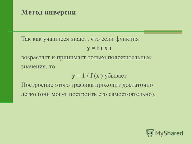 Метод инверсии Так как учащиеся знают, что если функция y = f ( x ) возрастает и принимает только положительные значения, то y = 1 / f (x ) убывает Построение этого графика проходит достаточно легко (они могут построить его самостоятельно).