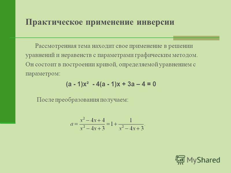 Практическое применение инверсии Рассмотренная тема находит свое применение в решении уравнений и неравенств с параметрами графическим методом. Он состоит в построении кривой, определяемой уравнением с параметром: После преобразования получаем: (а -
