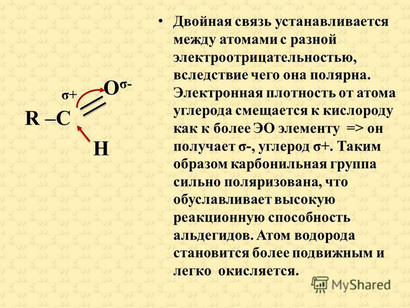 σ+ O σ- R –C H Двойная связь устанавливается между атомами с разной электроотрицательностью, вследствие чего она полярная. Электронная плотность от атома углерода смещается к кислороду как к более ЭО элементу => он получает σ-, углерод σ+. Таким обра