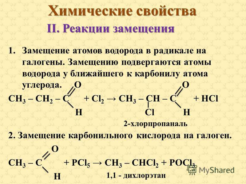 Химические свойства 1. Замещение атомов водорода в радикале на галогены. Замещению подвергаются атомы водорода у ближайшего к карбонилу атома углерода. O O СН 3 – СН 2 – С + Сl 2 СН 3 – СН – С + HCl H Cl H 2. Замещение карбонильного кислорода на гало