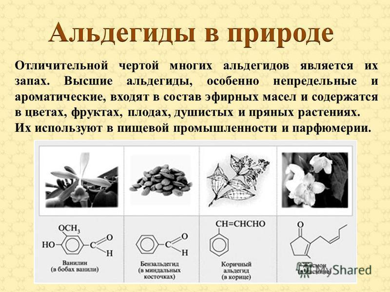 Отличительной чертой многих альдегидов является их запах. Высшие альдегиды, особенно непредельные и ароматические, входят в состав эфирных масел и содержатся в цветах, фруктах, плодах, душистых и пряных растениях. Их используют в пищевой промышленнос
