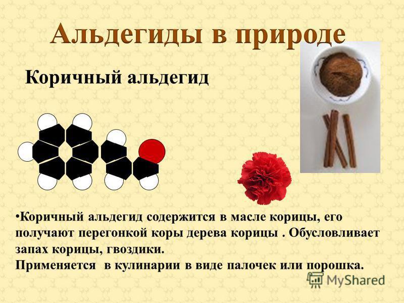 Коричный альдегид Коричный альдегид содержится в масле корицы, его получают перегонкой коры дерева корицы. Обусловливает запах корицы, гвоздики. Применяется в кулинарии в виде палочек или порошка.