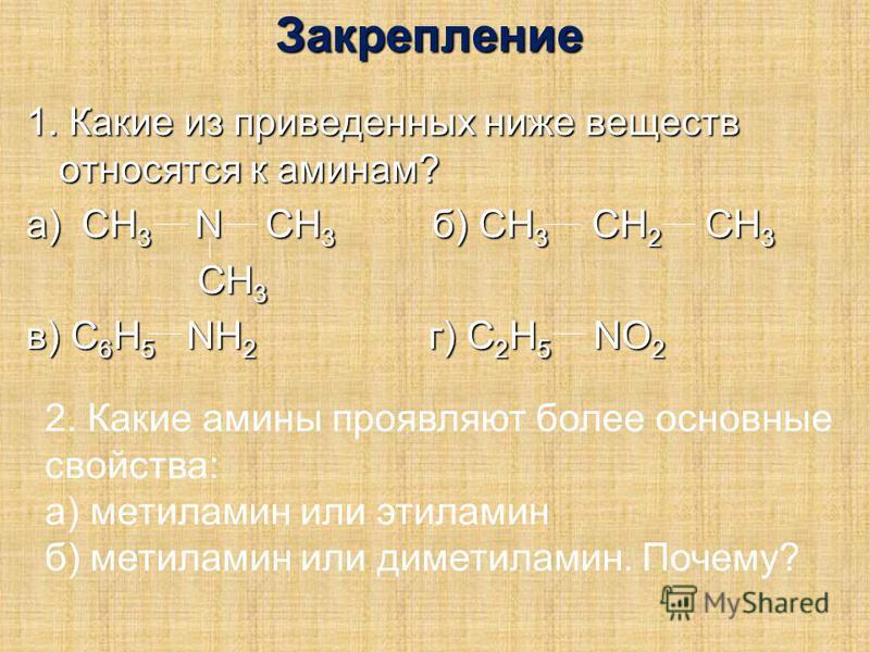Закрепление 1. Какие из приведенных ниже веществ относятся к аминам? а) CH 3 N CH 3 б) CH 3 CH 2 CH 3 CH 3 CH 3 в) С 6 H 5 NH 2 г) C 2 H 5 NO 2 2. Какие амины проявляют более основные свойства: а) метиламин или этиламин б) метиламин или диметиламин.