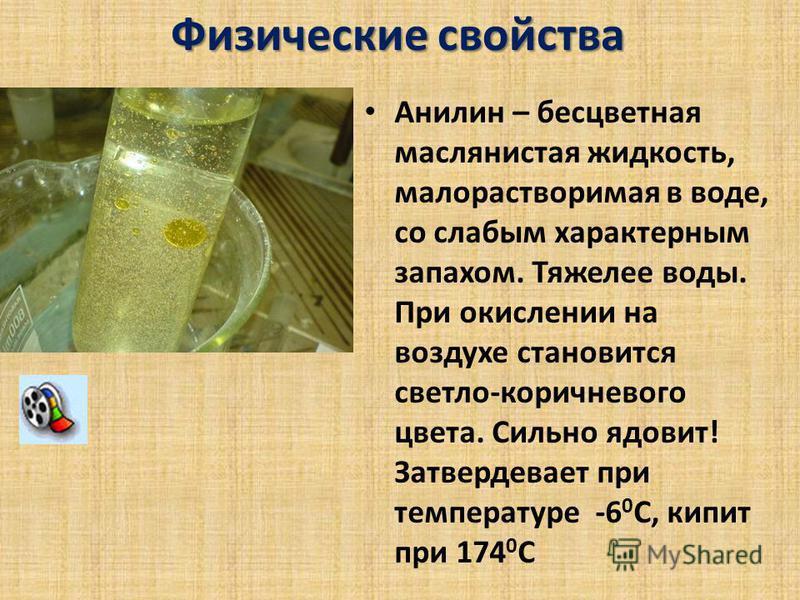 Физические свойства Анилин – бесцветная маслянистая жидкость, малорастворимая в воде, со слабым характерным запахом. Тяжелее воды. При окислении на воздухе становится светло-коричневого цвета. Сильно ядовит! Затвердевает при температуре -6 0 С, кипит