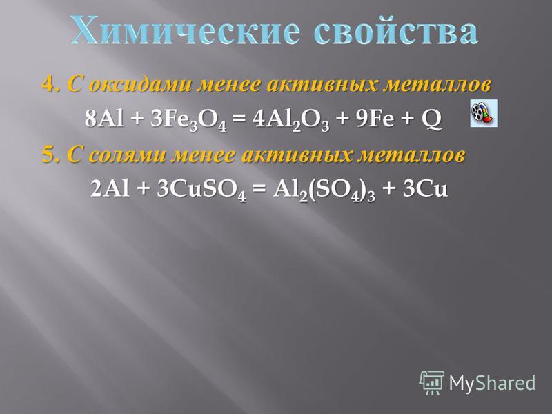 4. С оксидами менее активных металлов 8Al + 3Fe 3 O 4 = 4Al 2 O 3 + 9Fe + Q 8Al + 3Fe 3 O 4 = 4Al 2 O 3 + 9Fe + Q 5. С солями менее активных металлов 2Al + 3CuSO 4 = Al 2 (SO 4 ) 3 + 3Cu 2Al + 3CuSO 4 = Al 2 (SO 4 ) 3 + 3Cu