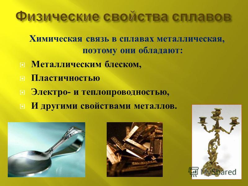 Химическая связь в сплавах металлическая, поэтому они обладают : Металлическим блеском, Пластичностью Электро - и теплопроводностью, И другими свойствами металлов.
