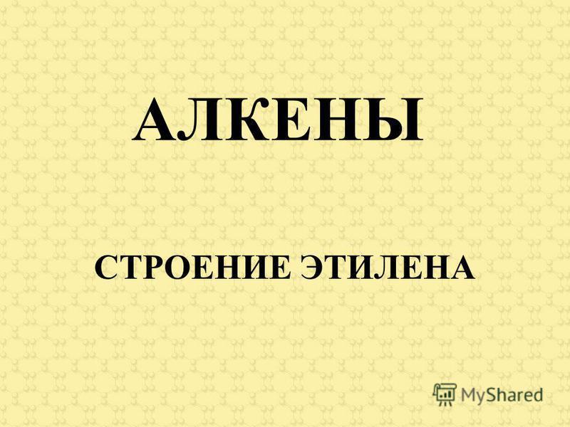 АЛКЕНЫ СТРОЕНИЕ ЭТИЛЕНА