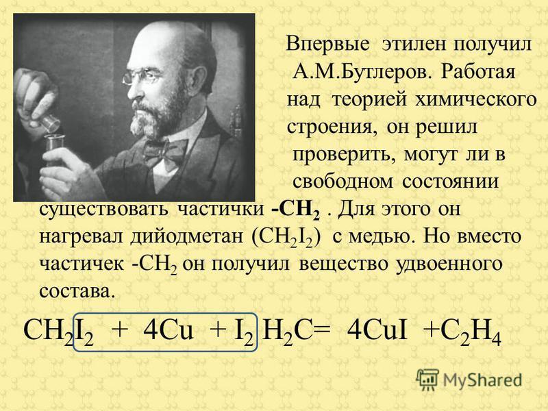 Впервые этилен получил А.М.Бутлеров. Работая над теорией химического строения, он решил проверить, могут ли в свободном состоянии существовать частички -СН 2. Для этого он нагревал дийодметан (СН 2 I 2 ) с медью. Но вместо частичек -СН 2 он получил в