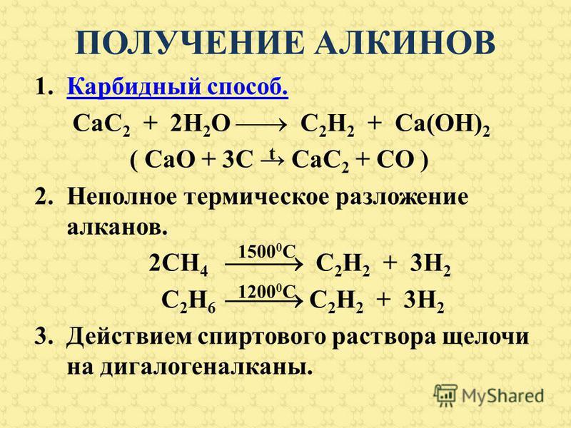 ПОЛУЧЕНИЕ АЛКИНОВ 1. Карбидный способ.Карбидный способ. CaC 2 + 2H 2 O C 2 H 2 + Ca(OH) 2 ( CаО + 3С СаС 2 + СО ) 2. Неполное термическое разложение алканов. 2СН 4 С 2 Н 2 + 3Н 2 С 2 Н 6 С 2 Н 2 + 3Н 2 3. Действием спиртового раствора щелочи на дигал
