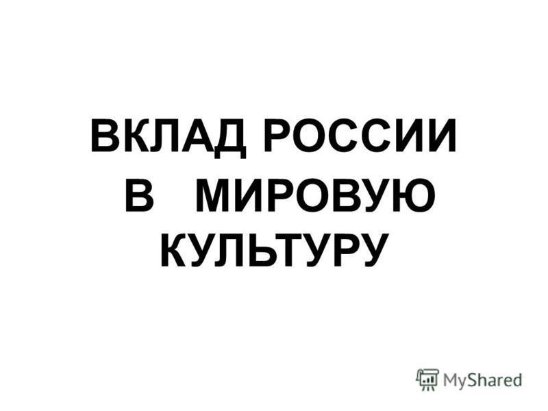 ВКЛАД РОССИИ В МИРОВУЮ КУЛЬТУРУ