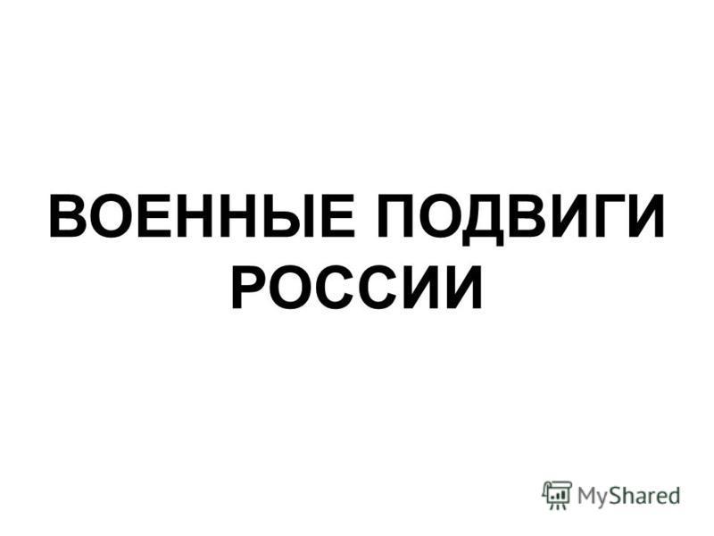 ВОЕННЫЕ ПОДВИГИ РОССИИ