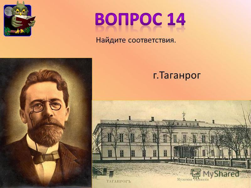 Найдите соответствия. г.Таганрог