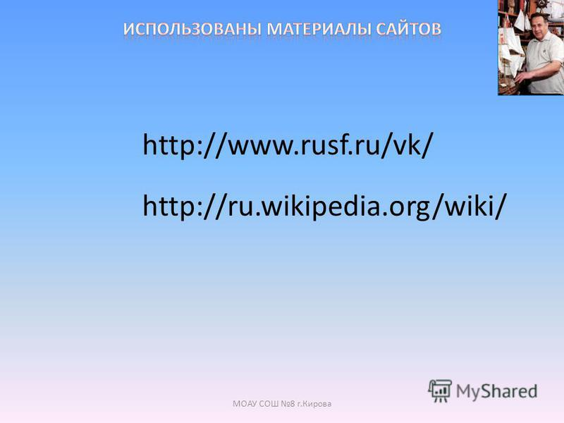 http://www.rusf.ru/vk/ http://ru.wikipedia.org/wiki/ МОАУ СОШ 8 г.Кирова