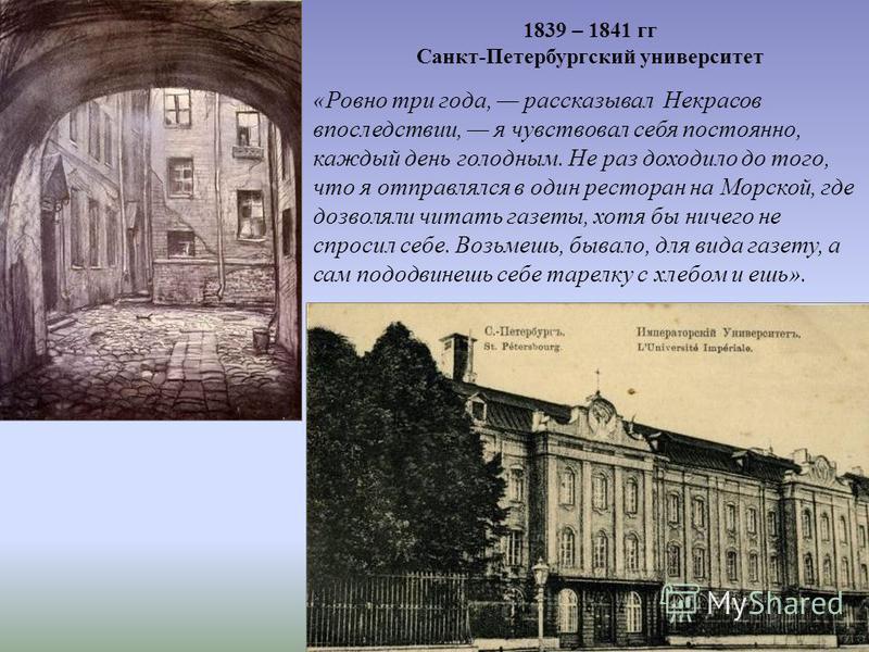 1839 – 1841 гг Санкт-Петербургский университет «Ровно три года, рассказывал Некрасов впоследствии, я чувствовал себя постоянно, каждый день голодным. Не раз доходило до того, что я отправлялся в один ресторан на Морской, где дозволяли читать газеты,