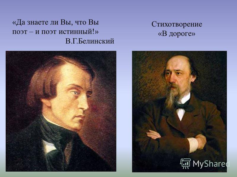 «Да знаете ли Вы, что Вы поэт – и поэт истинный!» В.Г.Белинский Стихотворение «В дороге»