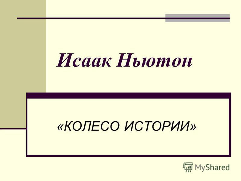 Исаак Ньютон «КОЛЕСО ИСТОРИИ»