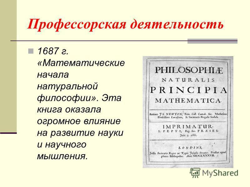 Профессорская деятельность 1687 г. «Математические начала натуральной философии». Эта книга оказала огромное влияние на развитие науки и научного мышления.