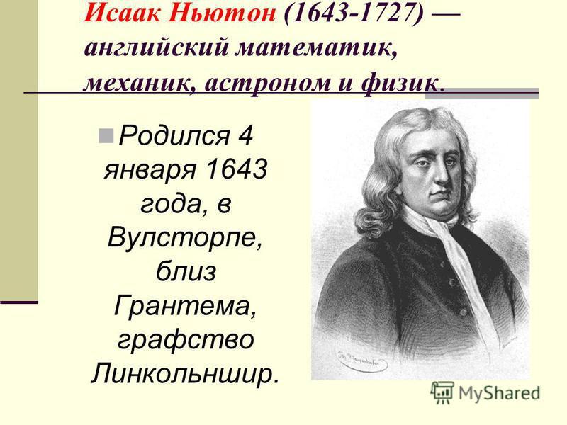 Исаак Ньютон (1643-1727) английский математик, механик, астроном и физик. Родился 4 января 1643 года, в Вулсторпе, близ Грантема, графство Линкольншир.