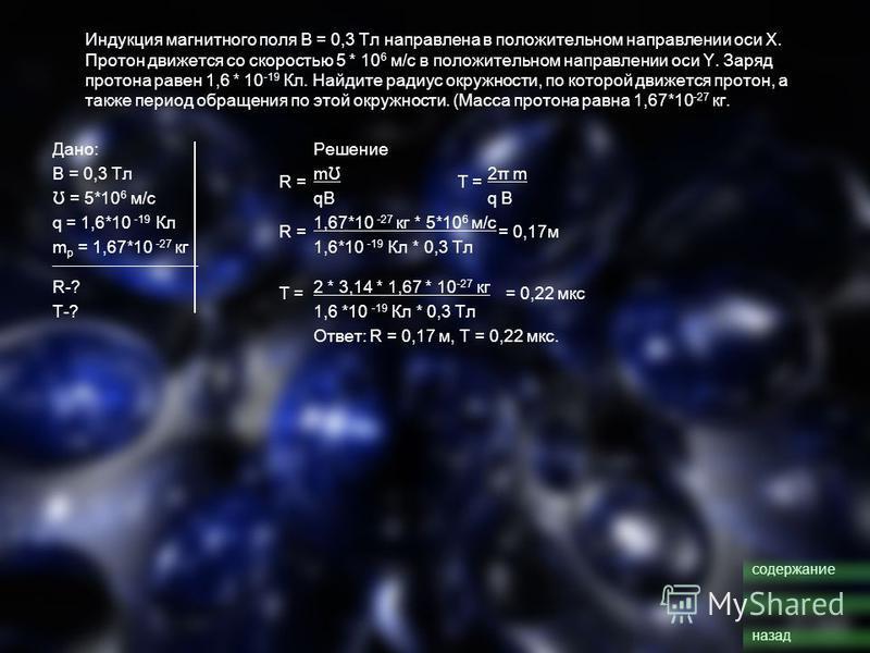 Индукция магнитного поля В = 0,3 Тл направлена в положительном направлении оси Х. Протон движется со скоростью 5 * 10 6 м/с в положительном направлении оси Y. Заряд протона равен 1,6 * 10 -19 Кл. Найдите радиус окружности, по которой движется протон,