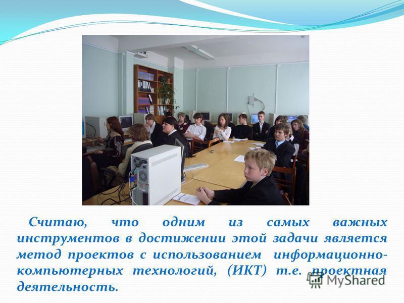 Считаю, что одним из самых важных инструментов в достижении этой задачи является метод проектов с использованием информационно- компьютерных технологий, (ИКТ) т.е. проектная деятельность.