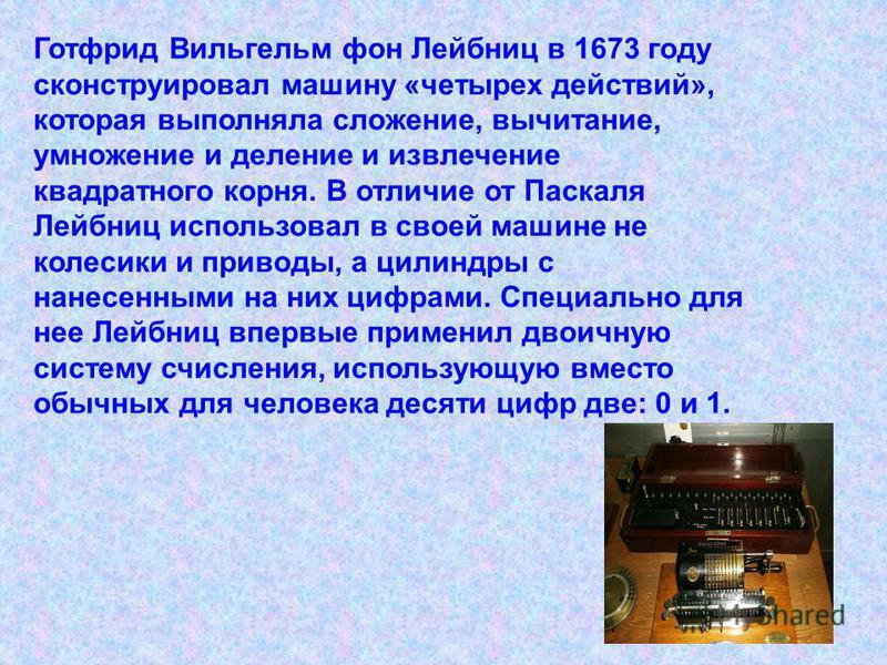 В 1642 году Блез Паскаль сконструировал 8- разрядную суммирующую машину. Эта машина представляла собой комбинацию взаимосвязанных колесиков с нанесенными на них цифрами от 0 до 9 и приводов. Когда первое колесико делало полный оборот от 0 до 9, в дей