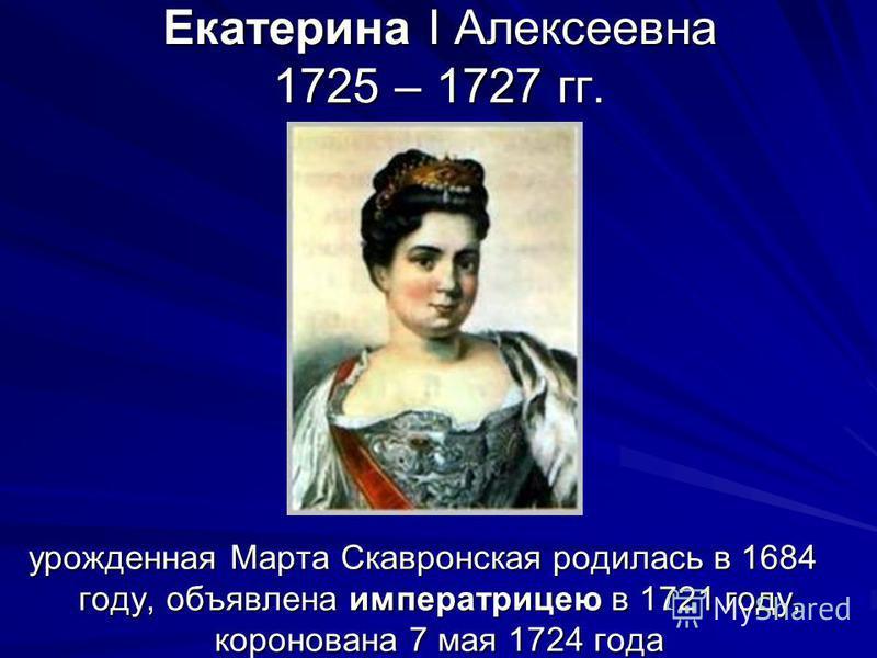 Екатерина I Алексеевна 1725 – 1727 гг. урожденная Марта Скавронская родилась в 1684 году, объявлена императрицею в 1721 году, коронована 7 мая 1724 года