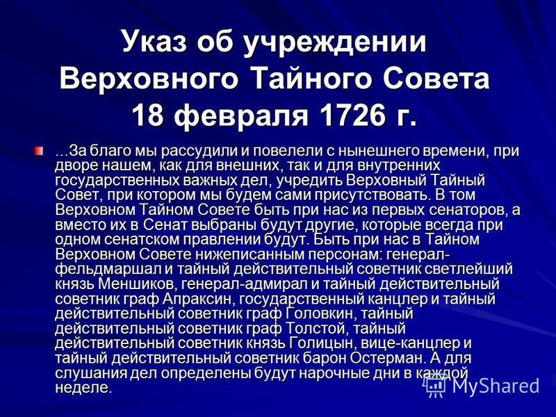 Указ об учреждении Верховного Тайного Совета 18 февраля 1726 г....За благо мы рассудили и повелели с нынешнего времени, при дворе нашем, как для внешних, так и для внутренних государственных важных дел, учредить Верховный Тайный Совет, при котором мы