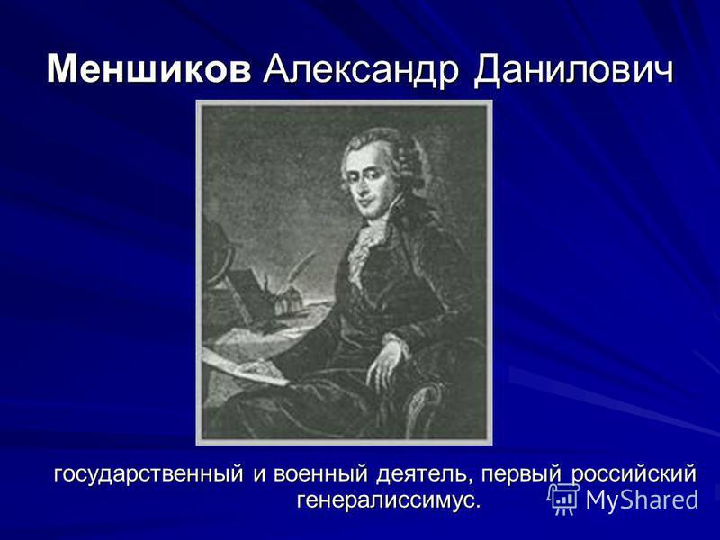 Меншиков Александр Данилович государственный и военный деятель, первый российский генералиссимус.