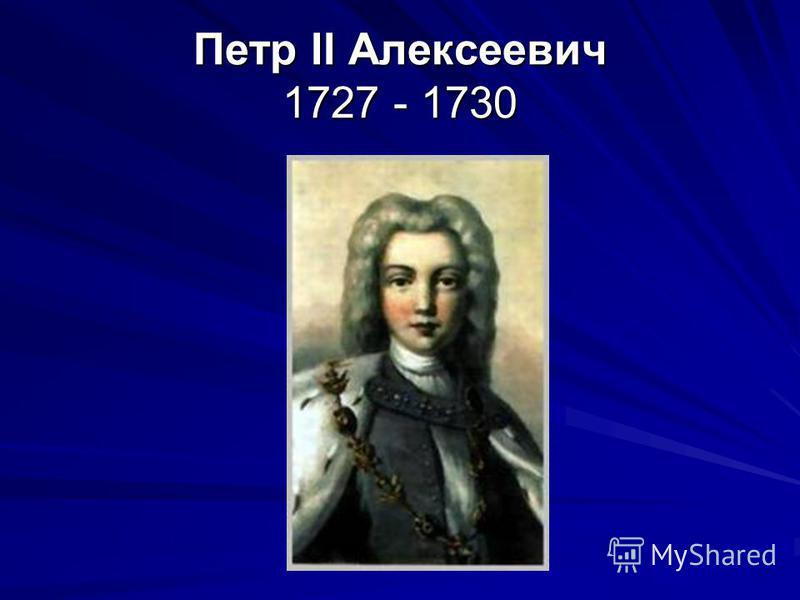Петр II Алексеевич 1727 - 1730